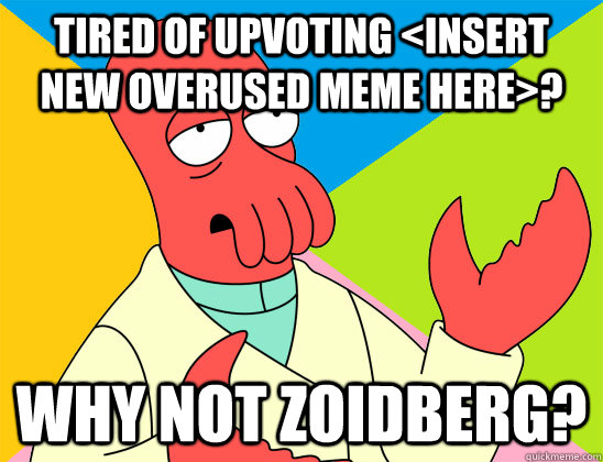 Tired of upvoting <insert new overused meme here>? why not zoidberg? - Tired of upvoting <insert new overused meme here>? why not zoidberg?  Misc