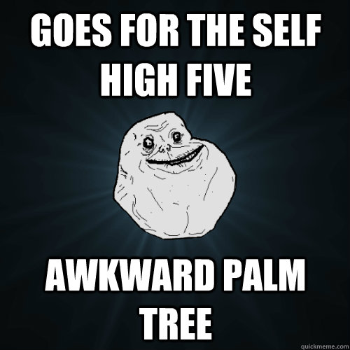 goes for the self high five awkward palm tree  Forever Alone