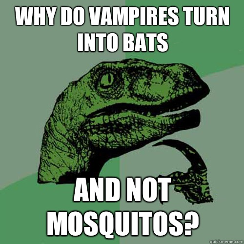 Why do vampires turn into bats And not Mosquitos?  Philosoraptor