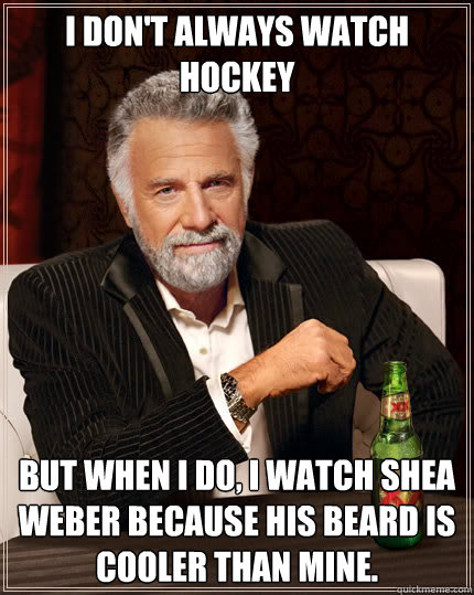 I don't always watch hockey But when I do, I watch shea weber because his beard is cooler than mine.  Dos Equis man