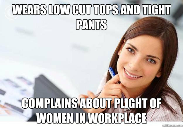 Wears low cut tops and tight pants complains about plight of women in workplace