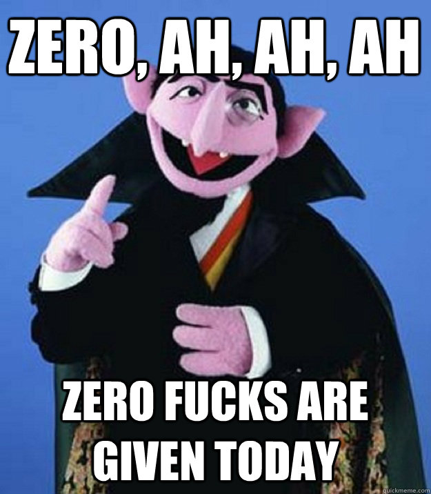 ZERO, AH, AH, AH ZERO FUCKS ARE GIVEN TODAY - ZERO, AH, AH, AH ZERO FUCKS ARE GIVEN TODAY  Count