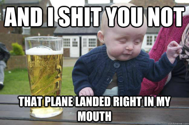 and i shit you not that plane landed right in my mouth