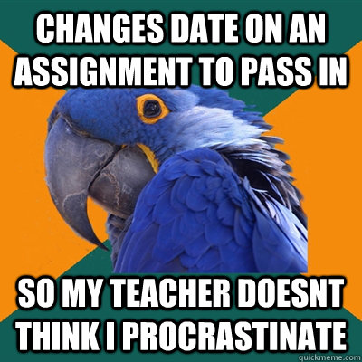Changes date on an assignment to pass in so my teacher doesnt think I procrastinate  - Changes date on an assignment to pass in so my teacher doesnt think I procrastinate   Paranoid Parrot