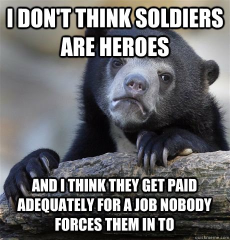 I don't think soldiers are heroes and I think they get paid adequately for a job nobody forces them in to - I don't think soldiers are heroes and I think they get paid adequately for a job nobody forces them in to  Confession Bear