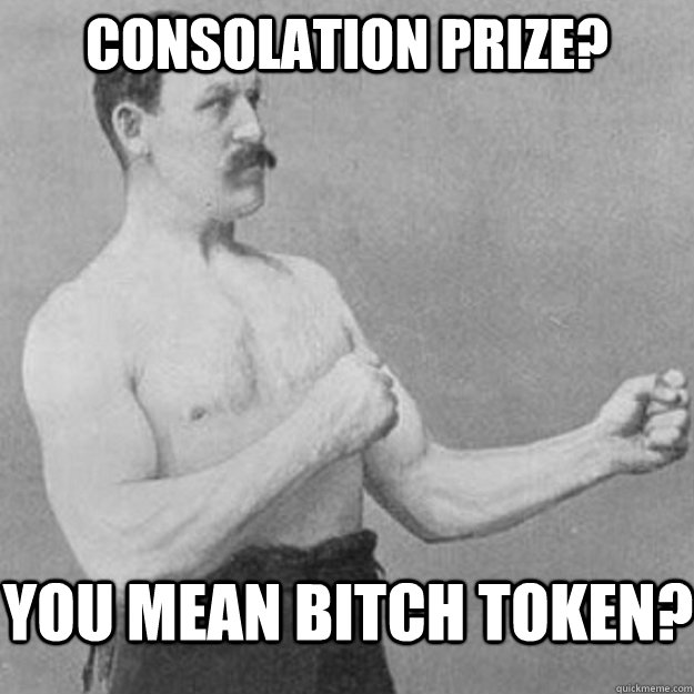 COnsolation prize? you mean bitch token? - COnsolation prize? you mean bitch token?  overly manly man