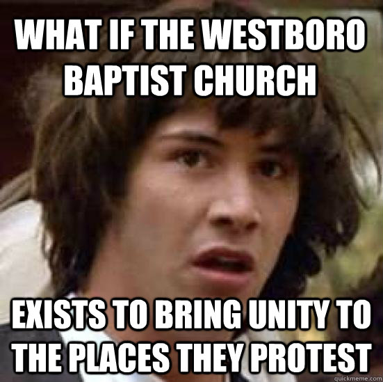 What if the Westboro Baptist Church Exists to bring unity to the places they protest - What if the Westboro Baptist Church Exists to bring unity to the places they protest  conspiracy keanu