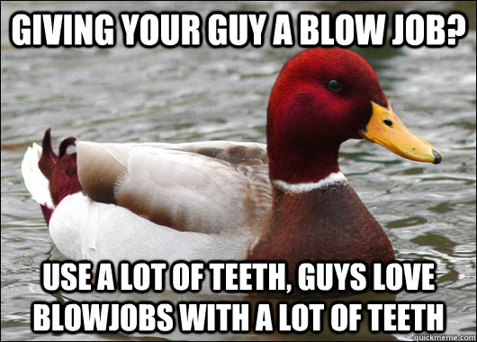 giving your guy a blow job? use a lot of teeth, guys love blowjobs with a lot of teeth - giving your guy a blow job? use a lot of teeth, guys love blowjobs with a lot of teeth  Malicious Advice Mallard