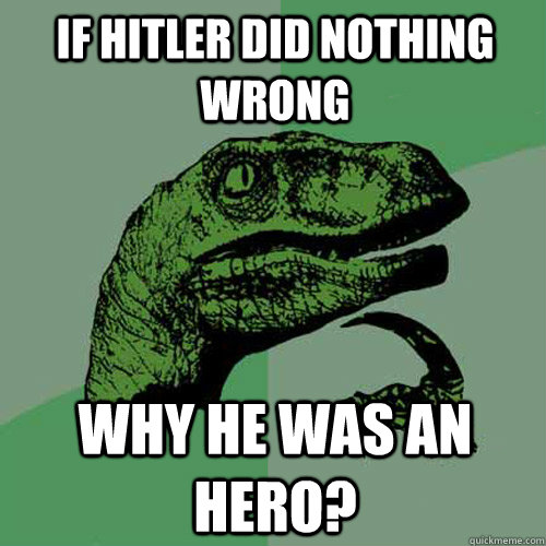 07c5d45da3a45e217da6a0cdda313454759601cf099ec973e39deb5f0c241831 if hitler did nothing wrong why he was an hero? philosoraptor