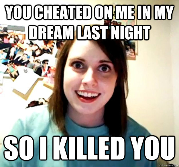 You cheated on me in my dream last night So I killed you - You cheated on me in my dream last night So I killed you  Misc