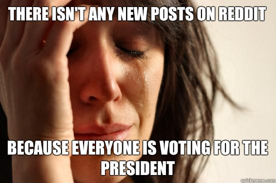 There isn't any new posts on Reddit Because everyone is voting for the president - There isn't any new posts on Reddit Because everyone is voting for the president  First World Problems