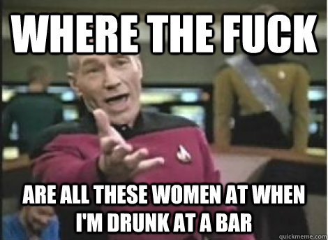 where the fuck are all these women at when I'm drunk at a bar - where the fuck are all these women at when I'm drunk at a bar  Misc