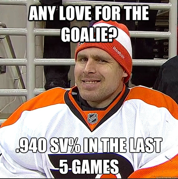 Any love for the goalie? .940 Sv% in the last 5 games  Ilya Bryzgalov Solid Guy