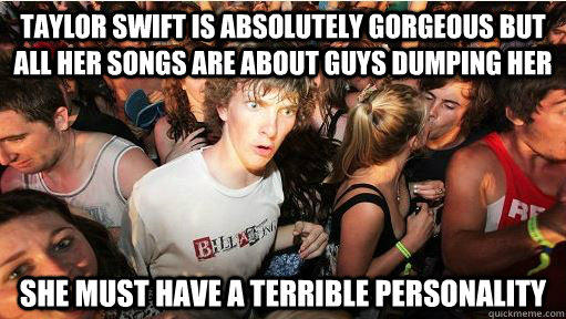 Taylor swift is absolutely gorgeous but all her songs are about guys dumping her she must have a terrible personality - Taylor swift is absolutely gorgeous but all her songs are about guys dumping her she must have a terrible personality  Sudden Clarity Clarence