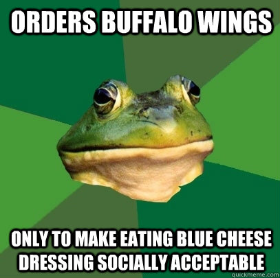 Orders Buffalo Wings Only to make eating Blue Cheese Dressing socially acceptable - Orders Buffalo Wings Only to make eating Blue Cheese Dressing socially acceptable  Foul Bachelor Frog