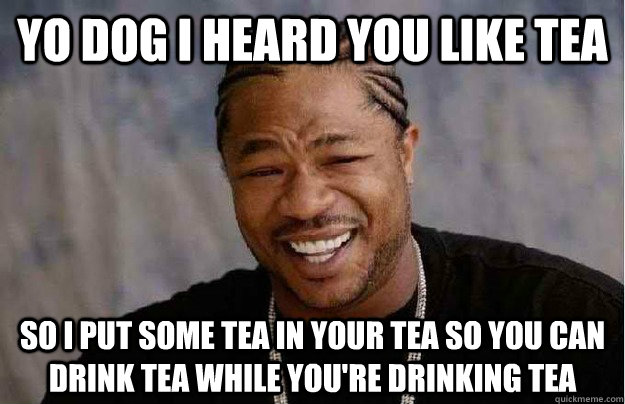 Yo dog I heard you like tea So I put some tea in your tea so you can drink tea while you're drinking tea - Yo dog I heard you like tea So I put some tea in your tea so you can drink tea while you're drinking tea  Xibit Yo Dawg