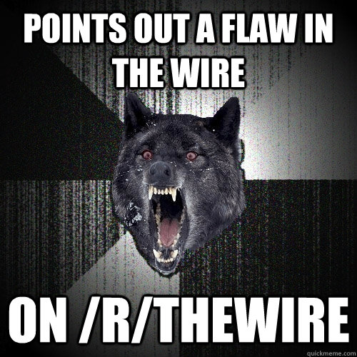 Points out a flaw in The Wire On /r/TheWire - Points out a flaw in The Wire On /r/TheWire  Insanity Wolf