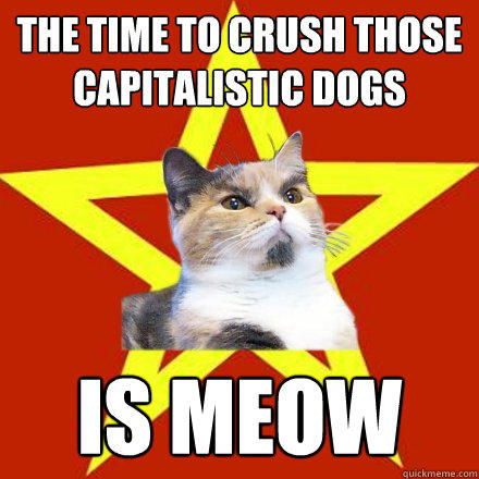 The time to crush those capitalistic dogs Is Meow
