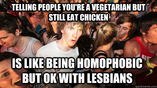 telling people you're a vegetarian but still eat chicken is like being homophobic but ok with lesbians - telling people you're a vegetarian but still eat chicken is like being homophobic but ok with lesbians  Sudden Clarity Clarence