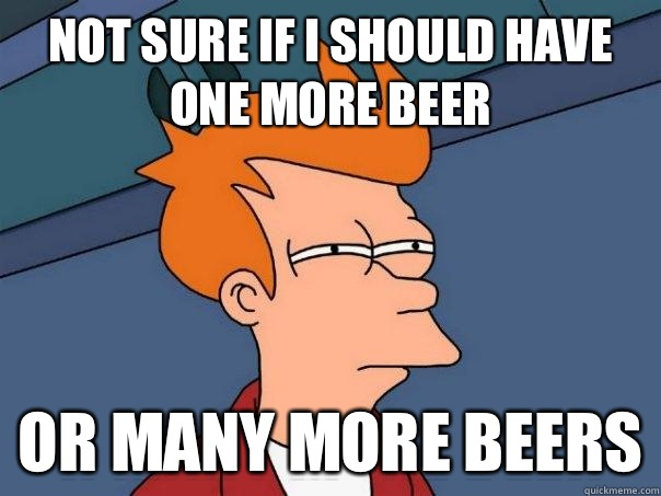 07d6c44d823352117ccc8c919d14c7a849a13d76bfe267a5b4b45c1506eacdab not sure if i should have one more beer or many more beers