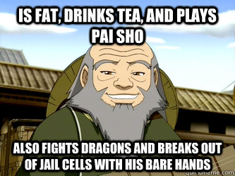 Is fat, drinks tea, and plays pai sho also fights dragons and breaks out of jail cells with his bare hands