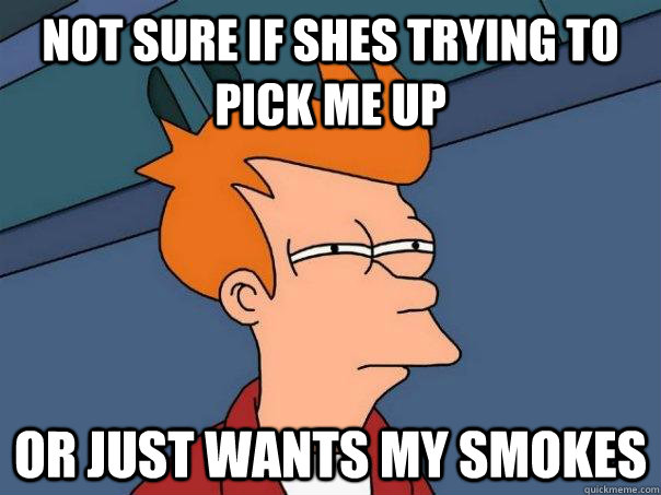 Not sure if Shes trying to pick me up  Or Just wants my smokes - Not sure if Shes trying to pick me up  Or Just wants my smokes  Futurama Fry