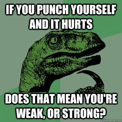If you punch yourself and it hurts Does that mean you're weak, or strong?
