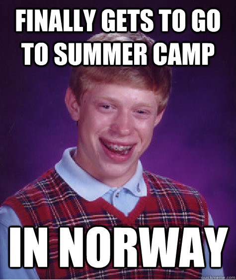 Finally gets to go to summer camp In Norway - Finally gets to go to summer camp In Norway  Bad Luck Brian