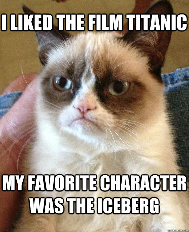 I liked the film Titanic My favorite character was the iceberg - I liked the film Titanic My favorite character was the iceberg  Misc