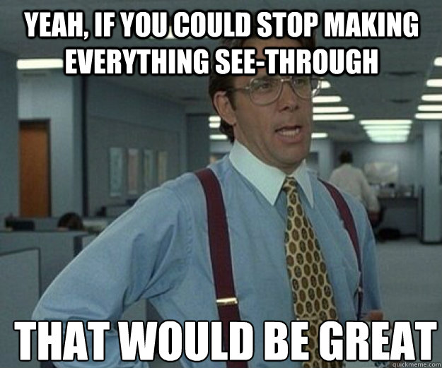 yeah, if you could stop making everything see-through THAT WOULD BE GREAT - yeah, if you could stop making everything see-through THAT WOULD BE GREAT  that would be great
