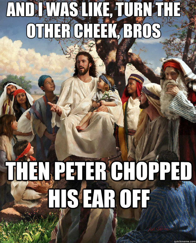 And I was like, turn the other cheek, bros Then peter chopped his ear off
