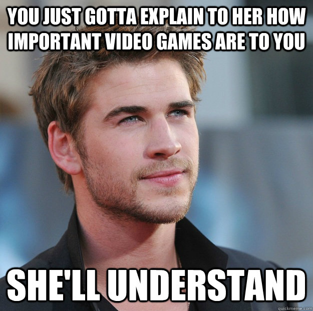 You just gotta explain to her how important video games are to you She'll understand - You just gotta explain to her how important video games are to you She'll understand  Attractive Guy Girl Advice