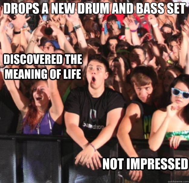 Drops a new drum and bass set  Not impressed  Discovered the meaning of life