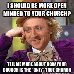 I should be more open minded to your church? Tell me more about how Your church is the