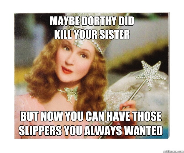 Maybe Dorthy did  kill your sister but now you can have those slippers you always wanted