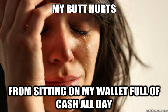 My butt hurts From sitting on my wallet full of cash all day  First World Problems