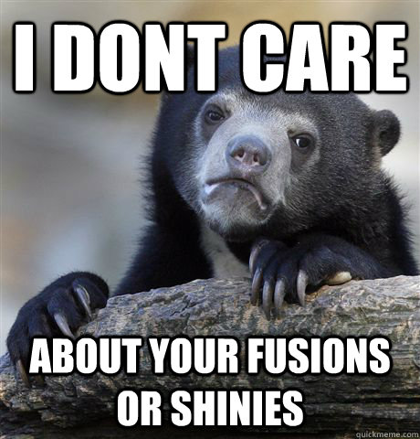 I dont care about your fusions or shinies - I dont care about your fusions or shinies  Confession Bear