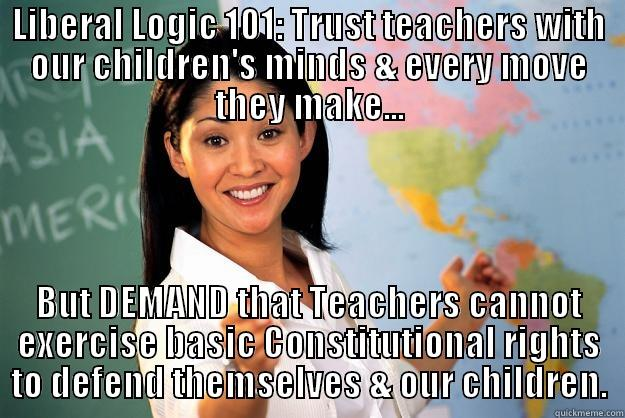 LIBERAL LOGIC 101: TRUST TEACHERS WITH OUR CHILDREN'S MINDS & EVERY MOVE THEY MAKE... BUT DEMAND THAT TEACHERS CANNOT EXERCISE BASIC CONSTITUTIONAL RIGHTS TO DEFEND THEMSELVES & OUR CHILDREN. Unhelpful High School Teacher