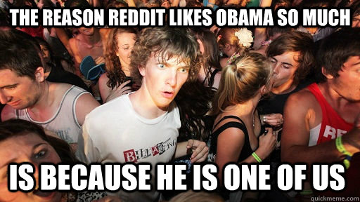 The reason Reddit likes Obama so much is because he is one of us - The reason Reddit likes Obama so much is because he is one of us  Sudden Clarity Clarence