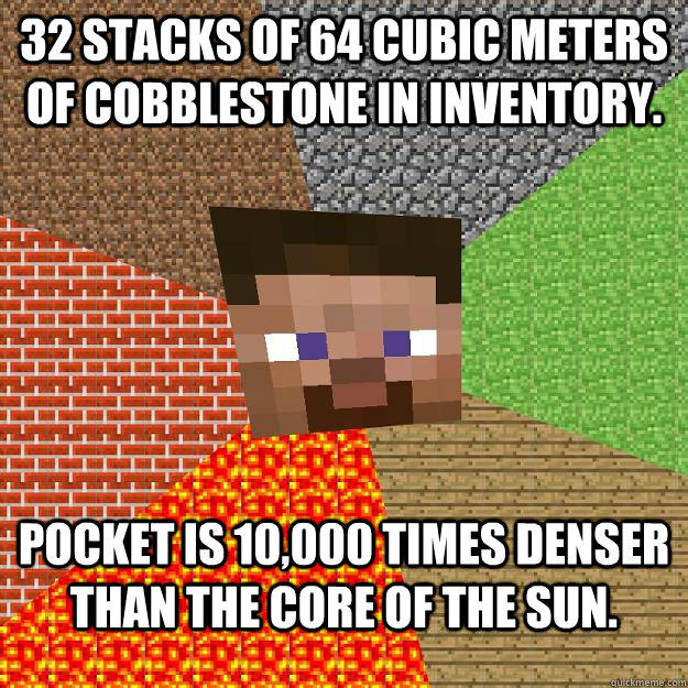 32 stacks of 64 cubic meters of cobblestone in inventory. Pocket is 10,000 times denser than the core of the sun.  Minecraft