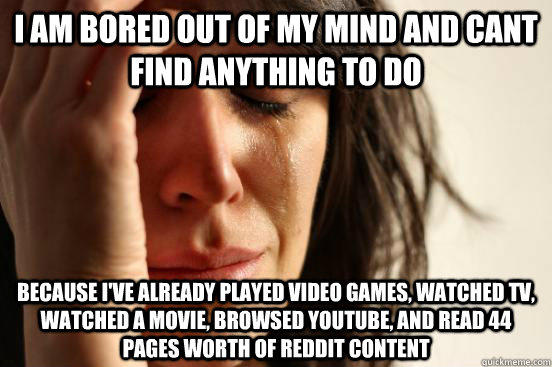 i am bored out of my mind and cant find anything to do because I've already played video games, watched TV, watched a movie, browsed youtube, and read 44 pages worth of reddit content  First World Problems