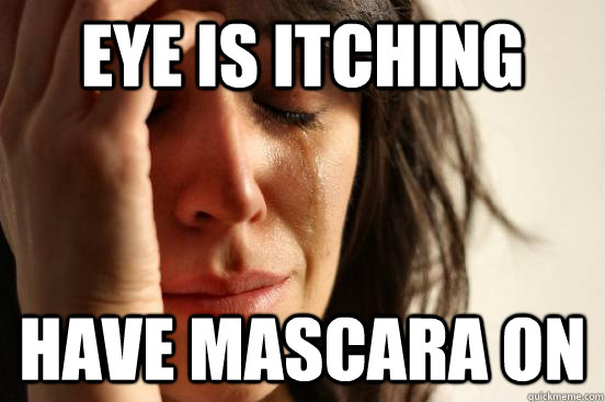 Eye is itching  Have Mascara on - Eye is itching  Have Mascara on  First World Problems