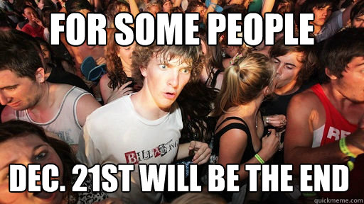 For Some People DEc. 21st will be the end - For Some People DEc. 21st will be the end  Sudden Clarity Clarence