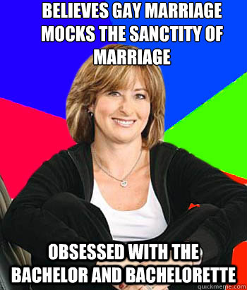 Believes Gay marriage mocks the sanctity of marriage Obsessed with the Bachelor and Bachelorette - Believes Gay marriage mocks the sanctity of marriage Obsessed with the Bachelor and Bachelorette  Sheltering Suburban Mom