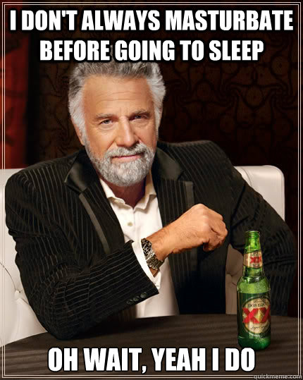 I don't always masturbate before going to sleep oh wait, yeah I do - I don't always masturbate before going to sleep oh wait, yeah I do  The Most Interesting Man In The World