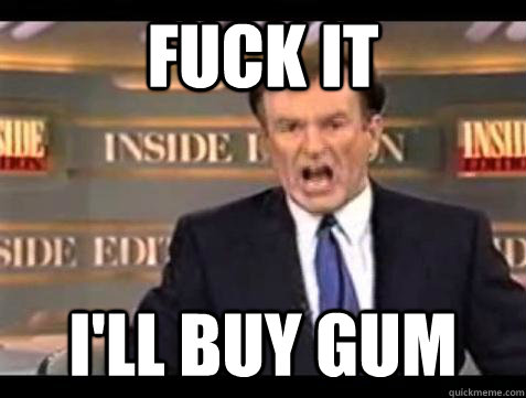 Fuck it I'll buy gum - Fuck it I'll buy gum  Bill OReilly Fuck It
