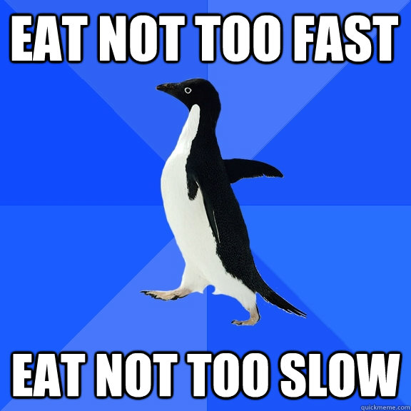 EAT NOT TOO FAST EAT NOT TOO SLOW - EAT NOT TOO FAST EAT NOT TOO SLOW  Eating with peoples