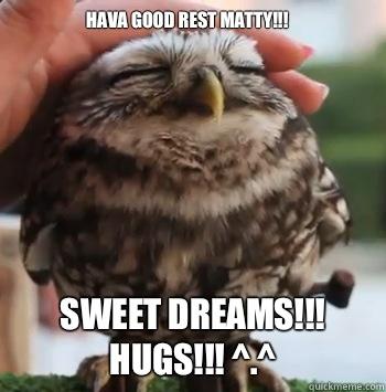 Hava good rest matty!!! Sweet dreams!!! Hugs!!! ^.^