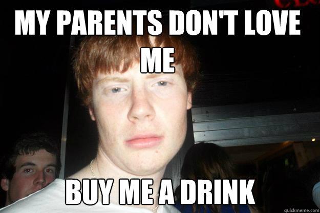 My Parents Don T Love Me Buy Me A Drink Dump Quickmeme