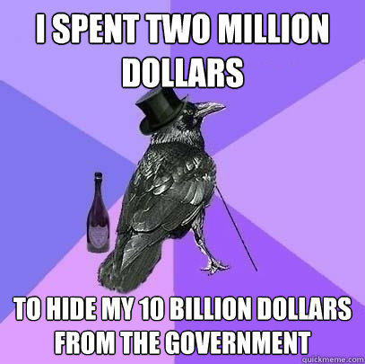 I spent two million dollars to hide my 10 billion dollars from the government - I spent two million dollars to hide my 10 billion dollars from the government  Rich Raven